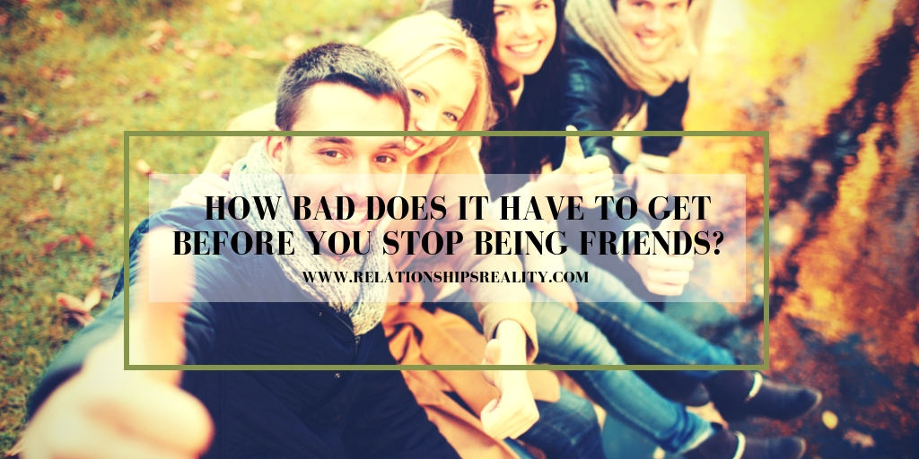 How Bad Does it Have to Get Before You Stop Being Friends?