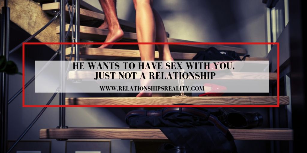 He Wants to Have Sex With You, Just not a Relationship